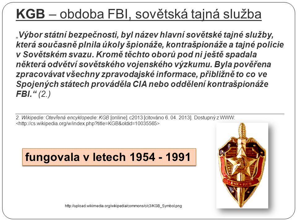 """KGB – obdoba FBI, sovětská tajná služba """"Výbor státní bezpečnosti, byl název hlavní sovětské tajné služby, která současně plnila úkoly špionáže, kontrašpionáže a tajné policie v Sovětském svazu. Kromě těchto oborů pod ni ještě spadala některá odvětví sovětského vojenského výzkumu. Byla pověřena zpracovávat všechny zpravodajské informace, přibližně to co ve Spojených státech prováděla CIA nebo oddělení kontrašpionáže FBI. (2.) __________________________________________________________________________________________________ 2. Wikipedie: Otevřená encyklopedie: KGB [online]. c2013 [citováno 6. 04. 2013]. Dostupný z WWW: <http://cs.wikipedia.org/w/index.php title=KGB&oldid=10035565>"""